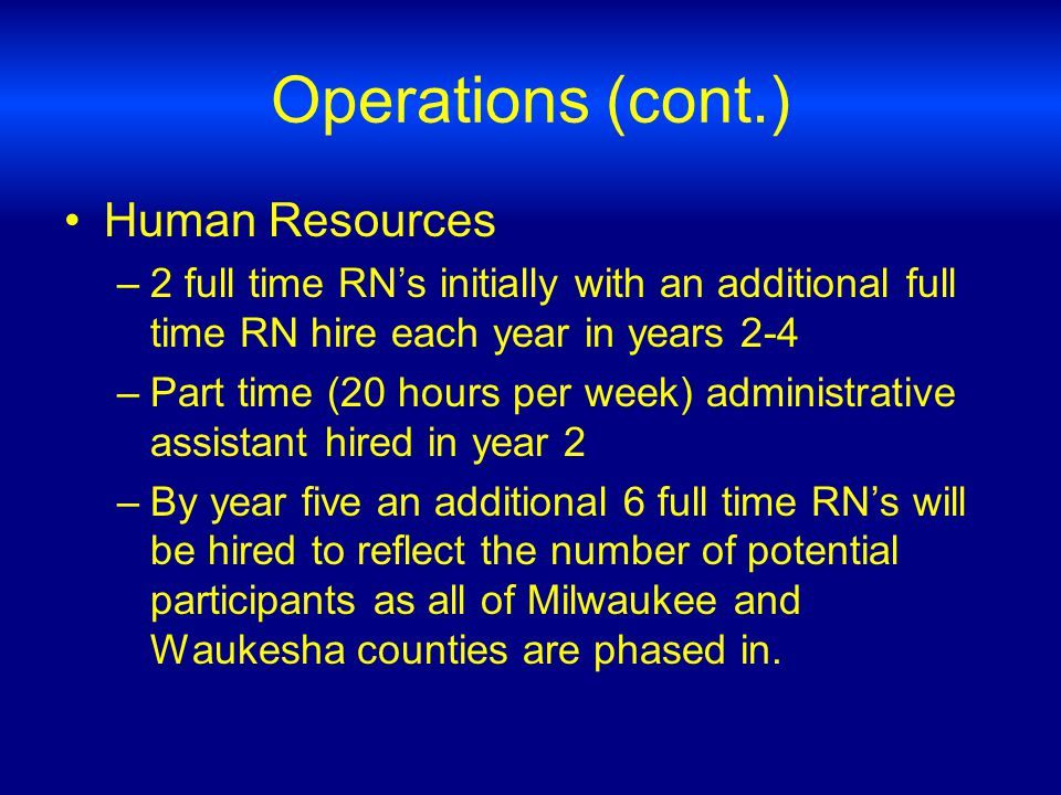 Operations (cont.) Human Resources –2 full time RNs initially with an additional full time RN hire each year in years 2-4 –Part time (20 hours per week) administrative assistant hired in year 2 –By year five an additional 6 full time RNs will be hired to reflect the number of potential participants as all of Milwaukee and Waukesha counties are phased in.