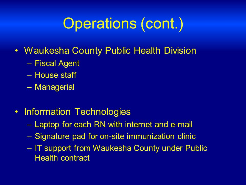 Operations (cont.) Waukesha County Public Health Division –Fiscal Agent –House staff –Managerial Information Technologies –Laptop for each RN with internet and e-mail –Signature pad for on-site immunization clinic –IT support from Waukesha County under Public Health contract