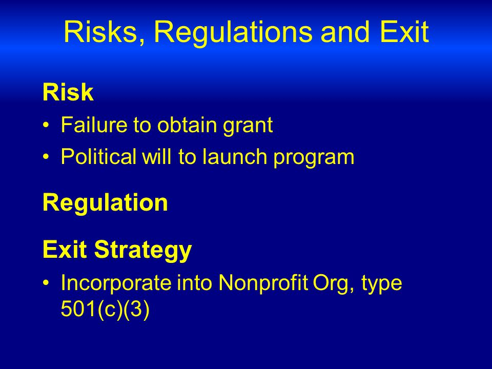 Risks, Regulations and Exit Risk Failure to obtain grant Political will to launch program Regulation Exit Strategy Incorporate into Nonprofit Org, type 501(c)(3)