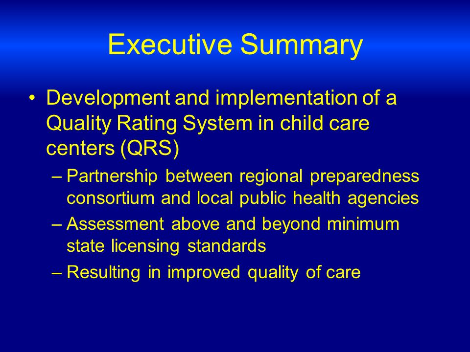 Executive Summary Development and implementation of a Quality Rating System in child care centers (QRS) –Partnership between regional preparedness consortium and local public health agencies –Assessment above and beyond minimum state licensing standards –Resulting in improved quality of care
