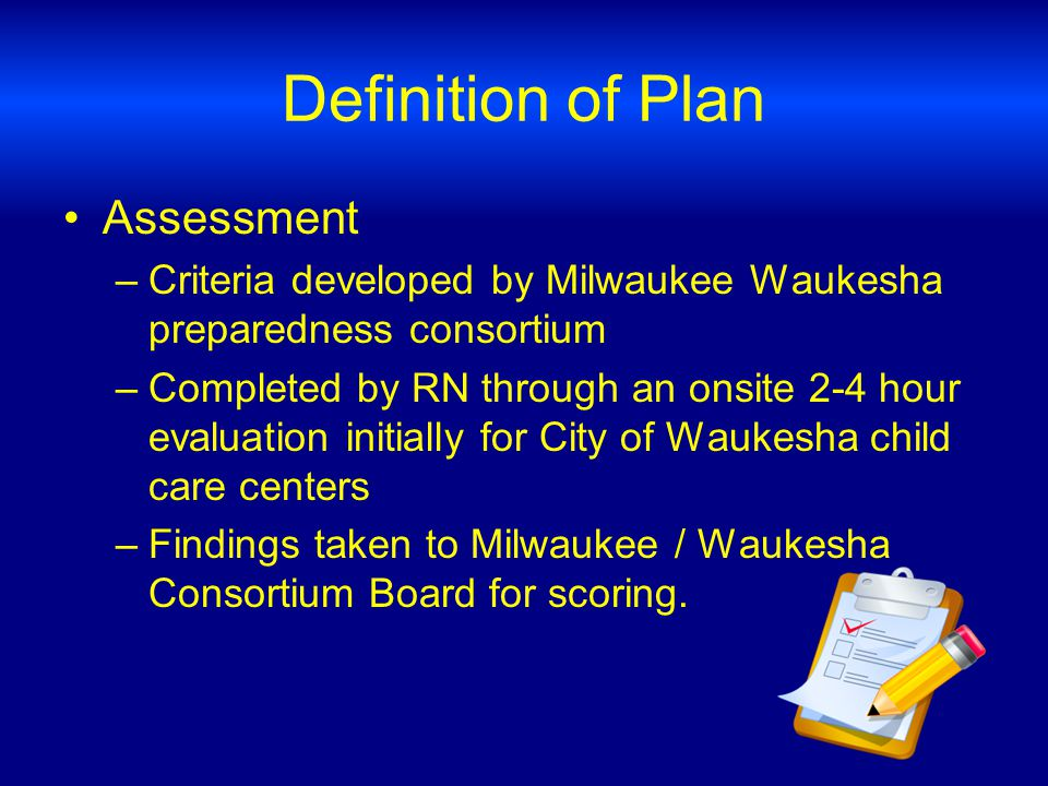 Definition of Plan Assessment –Criteria developed by Milwaukee Waukesha preparedness consortium –Completed by RN through an onsite 2-4 hour evaluation initially for City of Waukesha child care centers –Findings taken to Milwaukee / Waukesha Consortium Board for scoring.