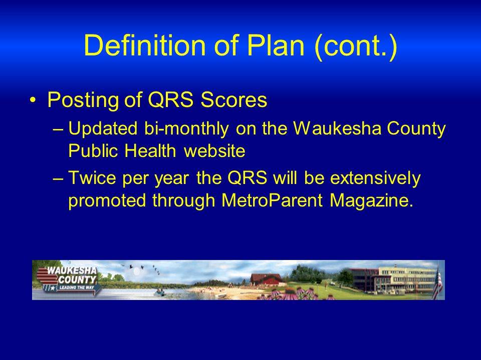 Definition of Plan (cont.) Posting of QRS Scores –Updated bi-monthly on the Waukesha County Public Health website –Twice per year the QRS will be extensively promoted through MetroParent Magazine.