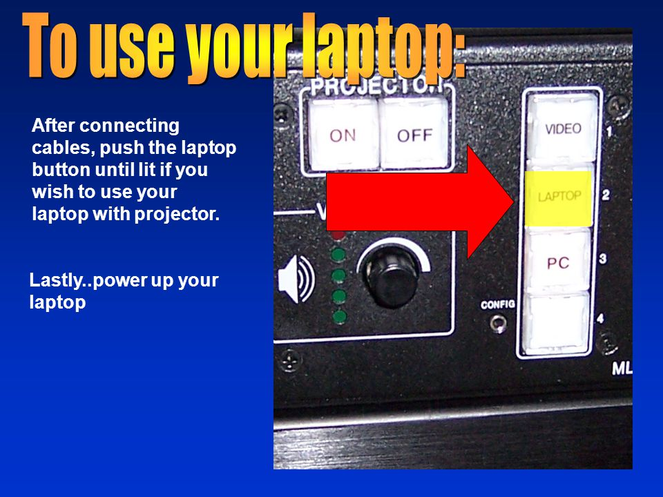 After connecting cables, push the laptop button until lit if you wish to use your laptop with projector.