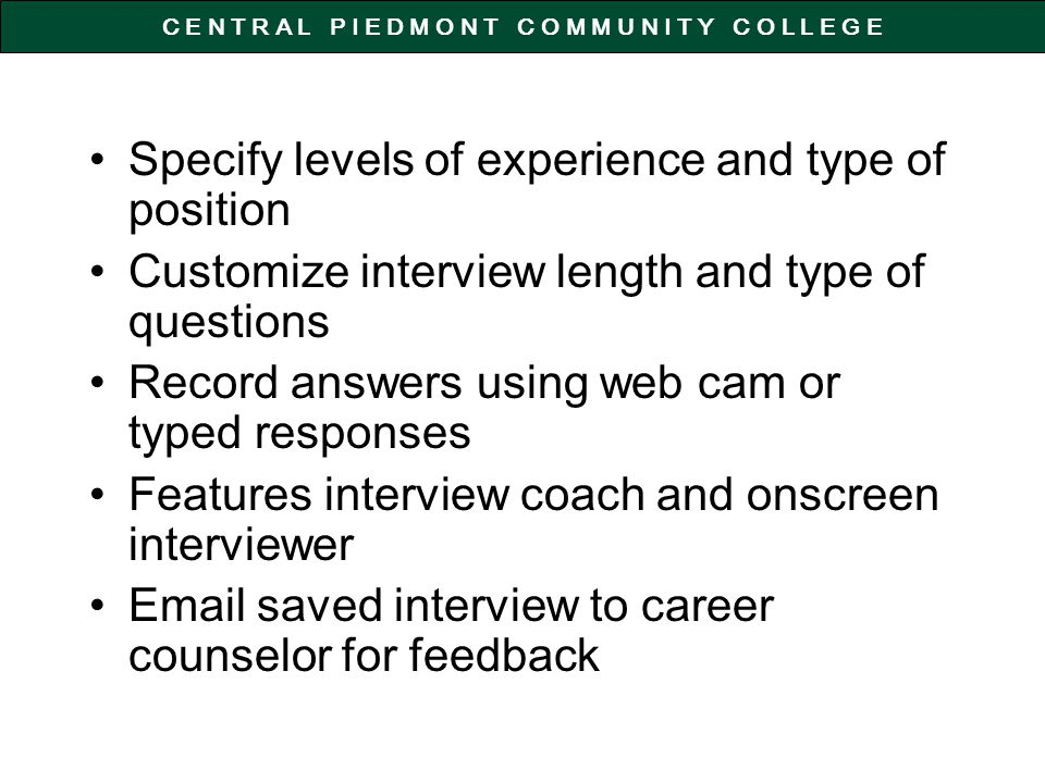 C E N T R A L P I E D M O N T C O M M U N I T Y C O L L E G E Specify levels of experience and type of position Customize interview length and type of questions Record answers using web cam or typed responses Features interview coach and onscreen interviewer Email saved interview to career counselor for feedback