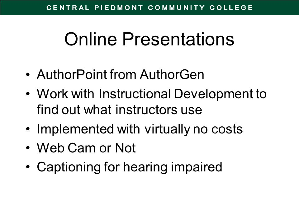 C E N T R A L P I E D M O N T C O M M U N I T Y C O L L E G E Online Presentations AuthorPoint from AuthorGen Work with Instructional Development to find out what instructors use Implemented with virtually no costs Web Cam or Not Captioning for hearing impaired
