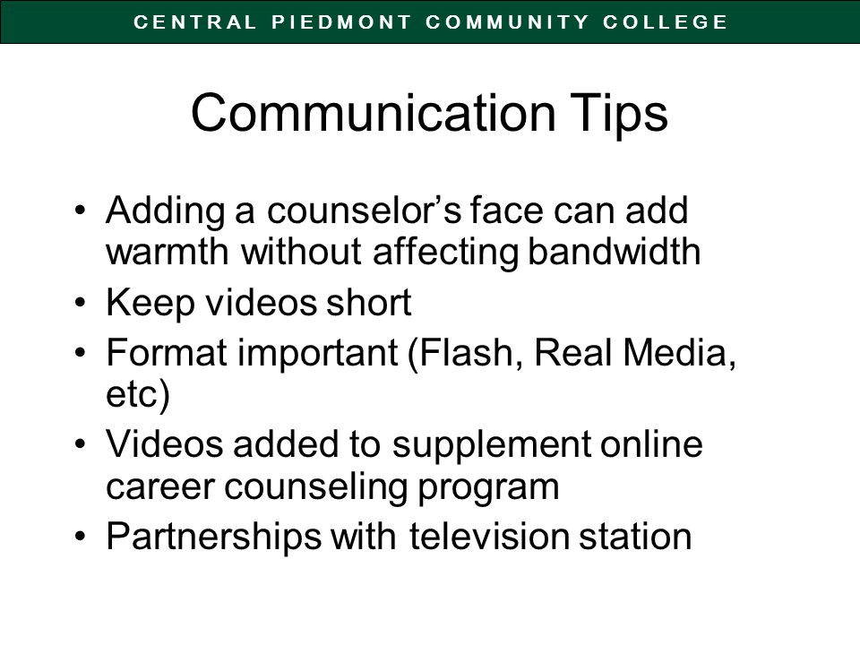 C E N T R A L P I E D M O N T C O M M U N I T Y C O L L E G E Communication Tips Adding a counselors face can add warmth without affecting bandwidth Keep videos short Format important (Flash, Real Media, etc) Videos added to supplement online career counseling program Partnerships with television station