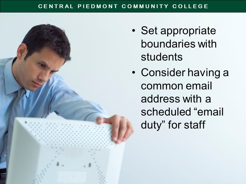 C E N T R A L P I E D M O N T C O M M U N I T Y C O L L E G E Set appropriate boundaries with students Consider having a common email address with a scheduled email duty for staff