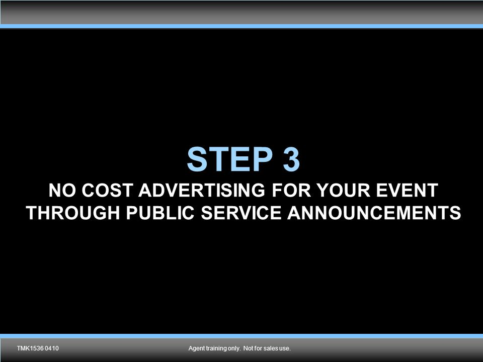 TMK1536 0610Agent training only. Not for sales use. STEP 3 NO COST ADVERTISING FOR YOUR EVENT THROUGH PUBLIC SERVICE ANNOUNCEMENTS TMK1536 0410Agent t