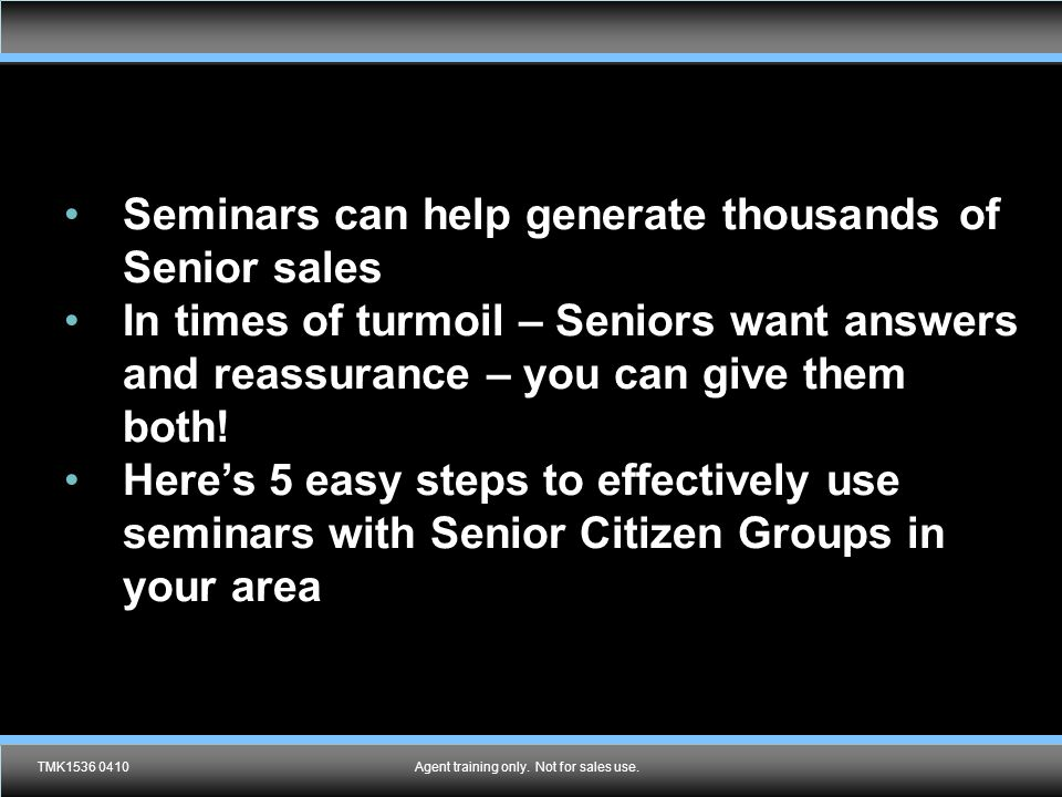 TMK1536 0610Agent training only. Not for sales use. Seminars can help generate thousands of Senior sales In times of turmoil – Seniors want answers an