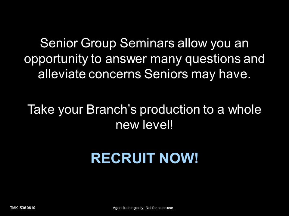 TMK1536 0610Agent training only. Not for sales use. Senior Group Seminars allow you an opportunity to answer many questions and alleviate concerns Sen
