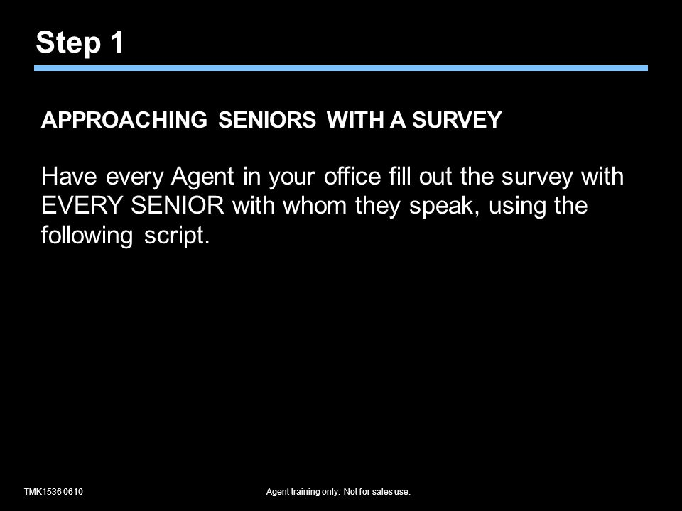 TMK1536 0610Agent training only. Not for sales use. APPROACHING SENIORS WITH A SURVEY Have every Agent in your office fill out the survey with EVERY S