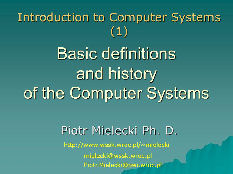 Basic definitions and history of the Computer Systems Piotr Mielecki Ph. D. Introduction to Computer Systems (1) mielecki@wssk.wroc.pl Piotr.Mielecki@