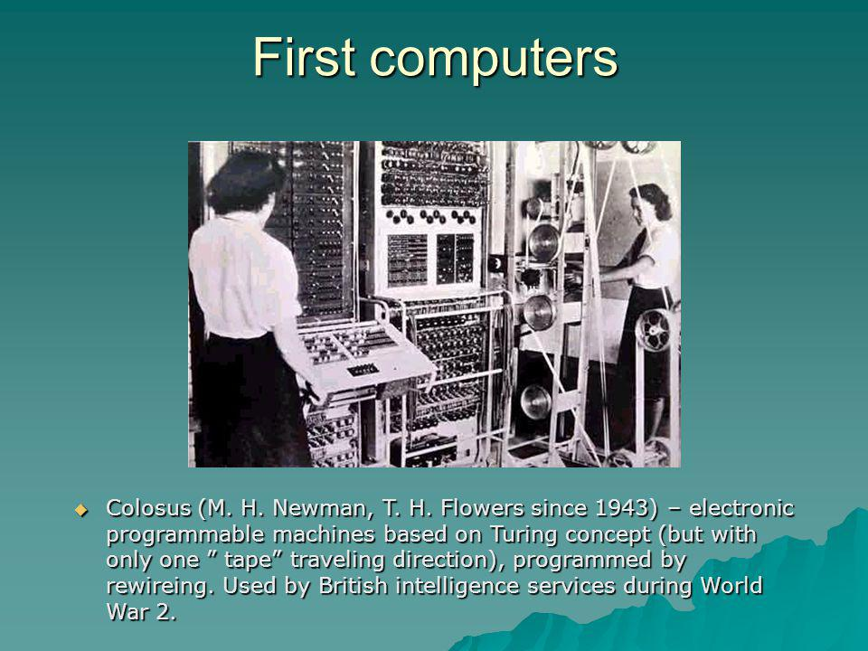 Colosus (M. H. Newman, T. H. Flowers since 1943) – electronic programmable machines based on Turing concept (but with only one tape traveling directio