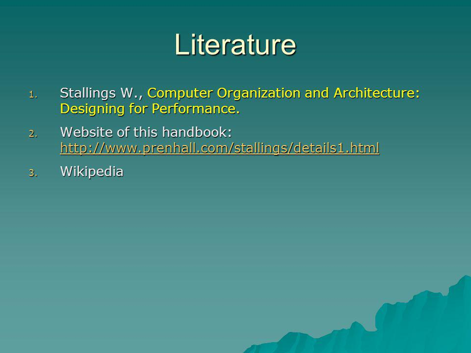Literature 1. Stallings W., Computer Organization and Architecture: Designing for Performance. 2. Website of this handbook: http://www.prenhall.com/st