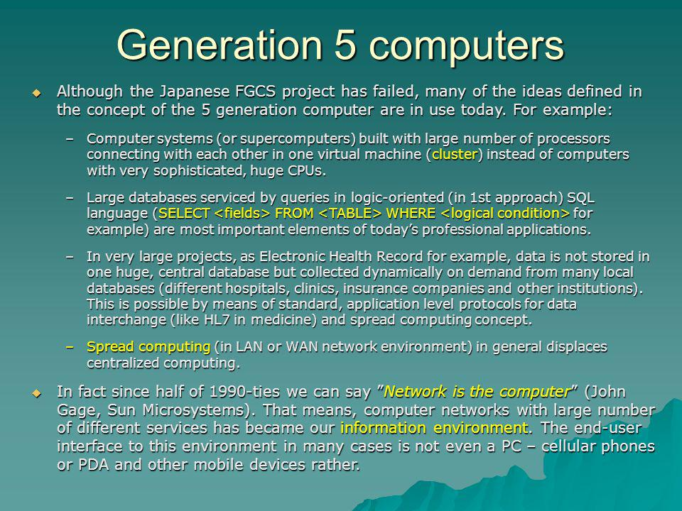 Although the Japanese FGCS project has failed, many of the ideas defined in the concept of the 5 generation computer are in use today. For example: Al