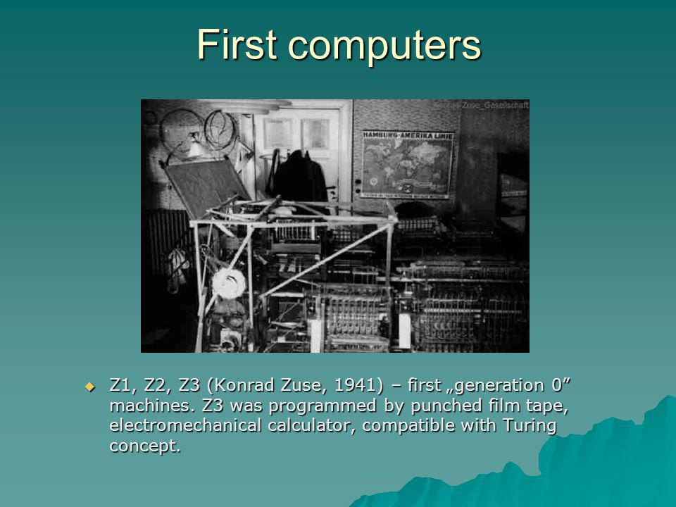 Z1, Z2, Z3 (Konrad Zuse, 1941) – first generation 0 machines. Z3 was programmed by punched film tape, electromechanical calculator, compatible with Tu
