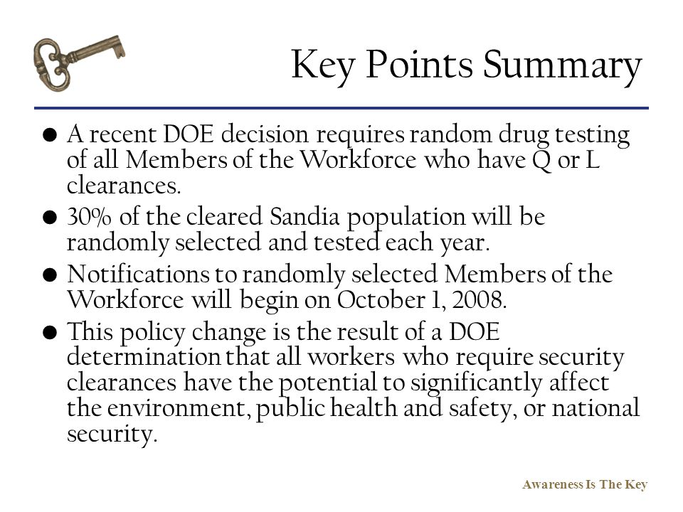 Awareness Is The Key Key Points Summary A recent DOE decision requires random drug testing of all Members of the Workforce who have Q or L clearances.