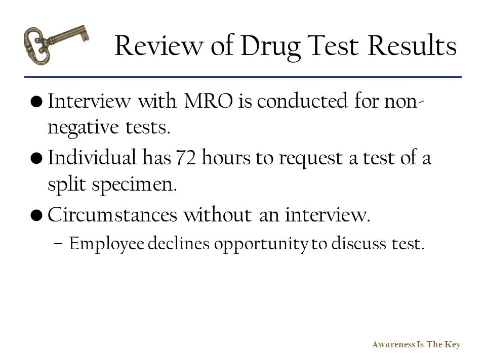 Awareness Is The Key Review of Drug Test Results Interview with MRO is conducted for non- negative tests. Individual has 72 hours to request a test of