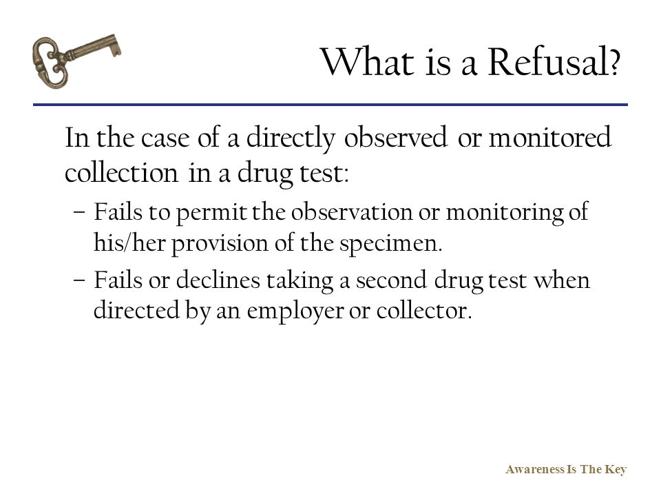 Awareness Is The Key What is a Refusal? In the case of a directly observed or monitored collection in a drug test: –Fails to permit the observation or