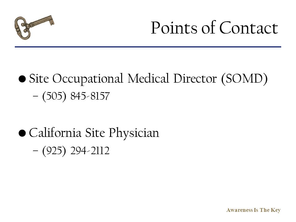 Awareness Is The Key Points of Contact Site Occupational Medical Director (SOMD) –(505) 845-8157 California Site Physician –(925) 294-2112