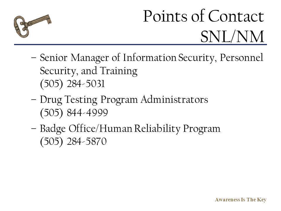 Awareness Is The Key Points of Contact SNL/NM –Senior Manager of Information Security, Personnel Security, and Training (505) 284-5031 –Drug Testing P