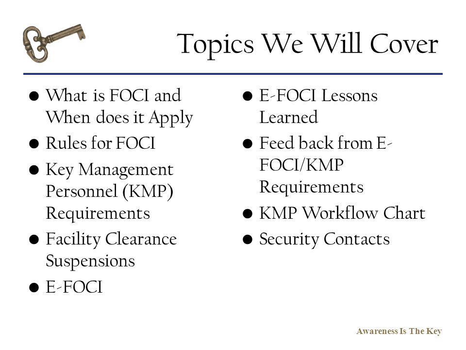 Awareness Is The Key Topics We Will Cover What is FOCI and When does it Apply Rules for FOCI Key Management Personnel (KMP) Requirements Facility Clea
