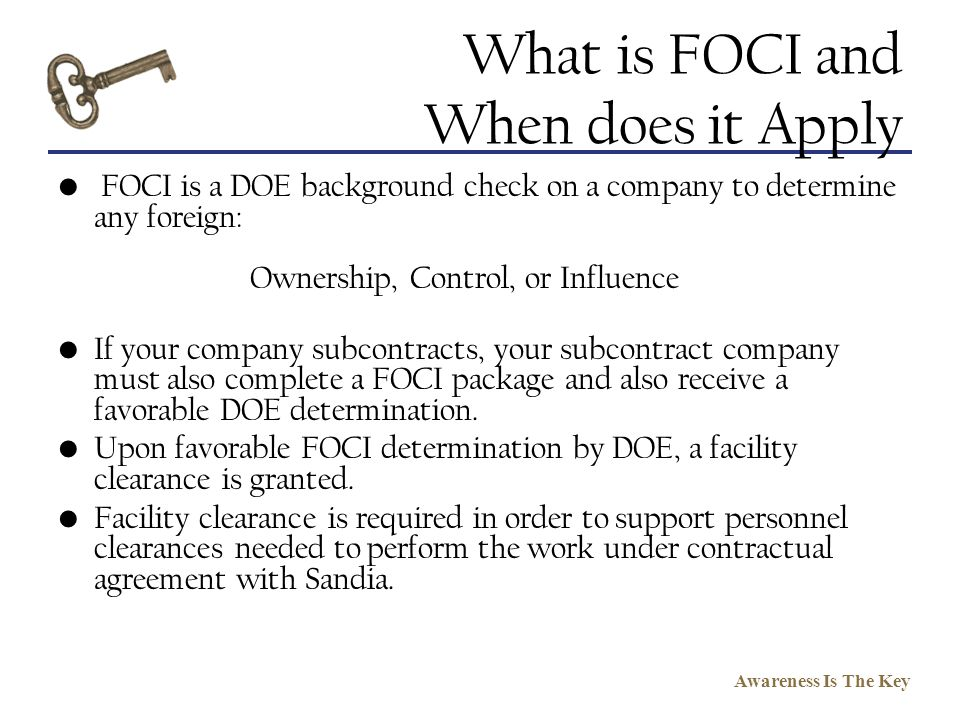 Awareness Is The Key What is FOCI and When does it Apply FOCI is a DOE background check on a company to determine any foreign: Ownership, Control, or