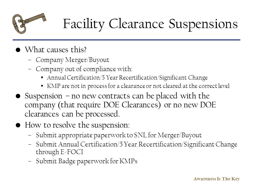 Awareness Is The Key Facility Clearance Suspensions What causes this? –Company Merger/Buyout –Company out of compliance with: Annual Certification/5 Y