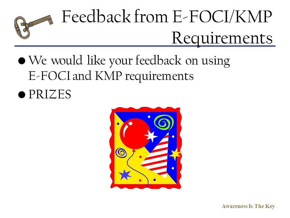 Awareness Is The Key Feedback from E-FOCI/KMP Requirements We would like your feedback on using E-FOCI and KMP requirements PRIZES