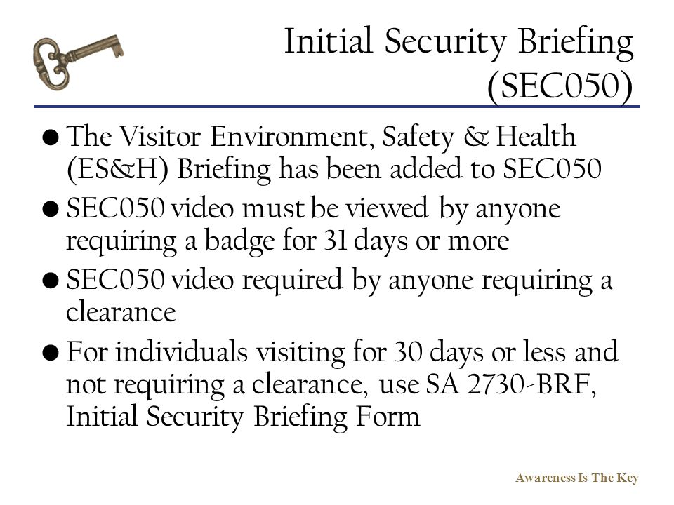 Awareness Is The Key Initial Security Briefing (SEC050) The Visitor Environment, Safety & Health (ES&H) Briefing has been added to SEC050 SEC050 video