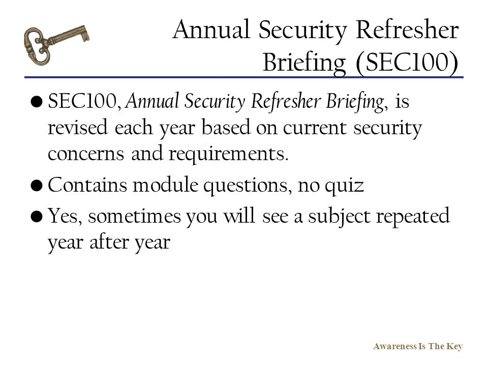 Awareness Is The Key Annual Security Refresher Briefing (SEC100) SEC100, Annual Security Refresher Briefing, is revised each year based on current sec