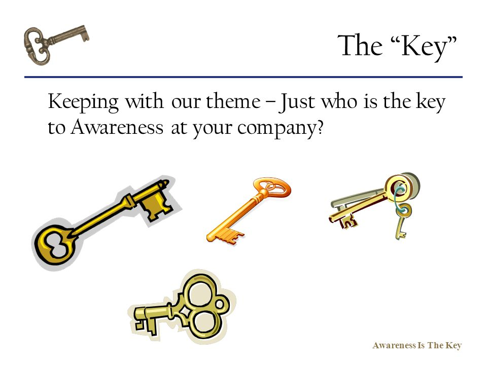 Awareness Is The Key The Key Keeping with our theme – Just who is the key to Awareness at your company?