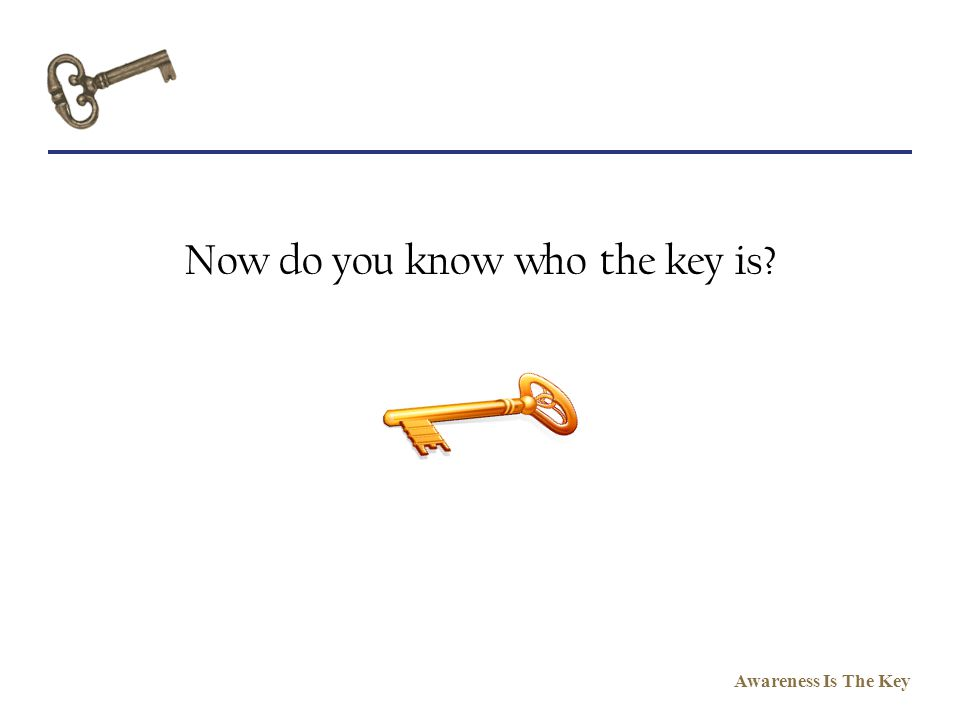 Awareness Is The Key Now do you know who the key is?