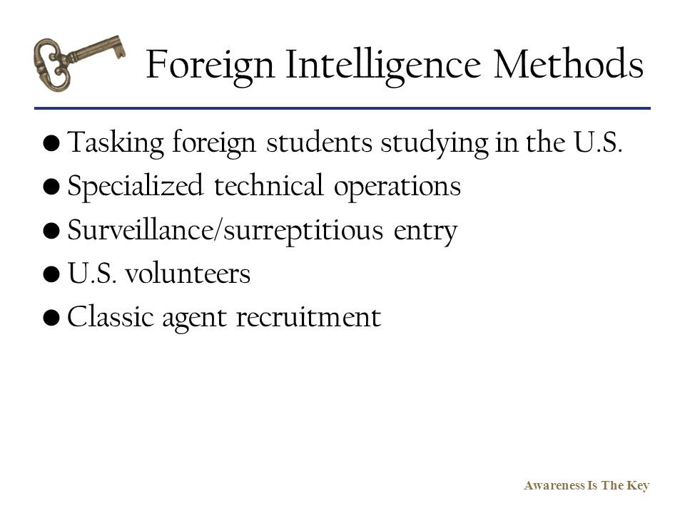 Awareness Is The Key Foreign Intelligence Methods Tasking foreign students studying in the U.S. Specialized technical operations Surveillance/surrepti