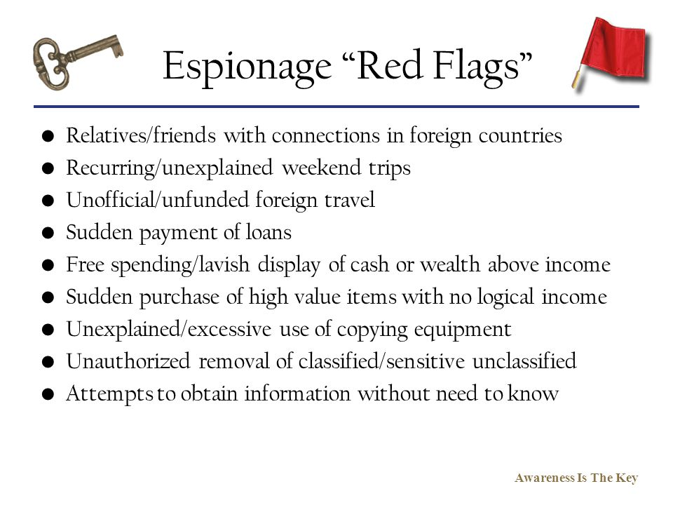 Awareness Is The Key Espionage Red Flags Relatives/friends with connections in foreign countries Recurring/unexplained weekend trips Unofficial/unfund