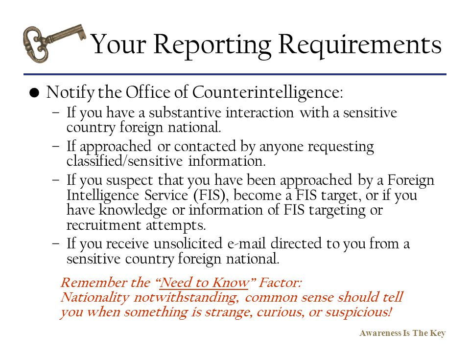 Awareness Is The Key Your Reporting Requirements Notify the Office of Counterintelligence: –If you have a substantive interaction with a sensitive cou