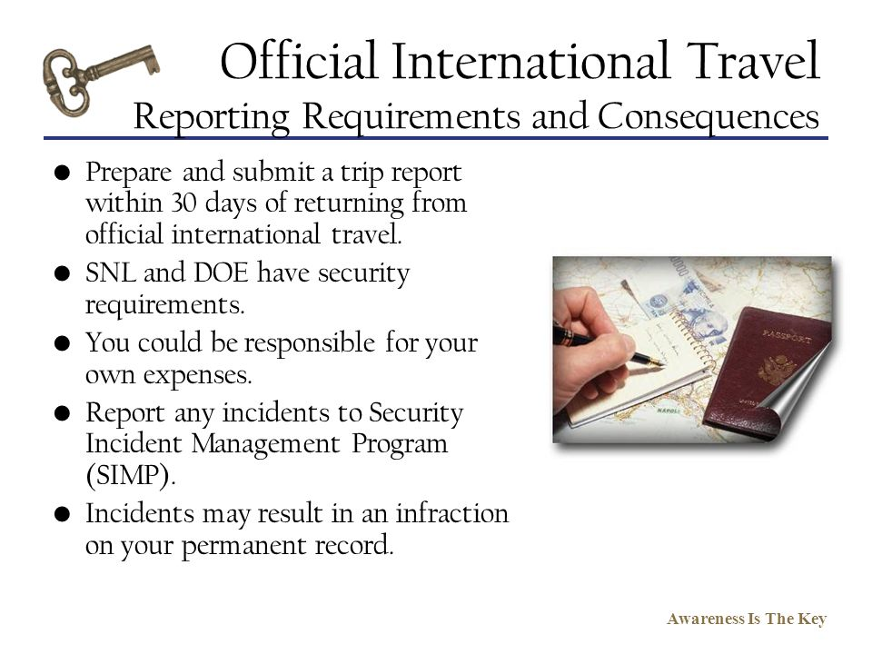 Awareness Is The Key Official International Travel Reporting Requirements and Consequences Prepare and submit a trip report within 30 days of returnin