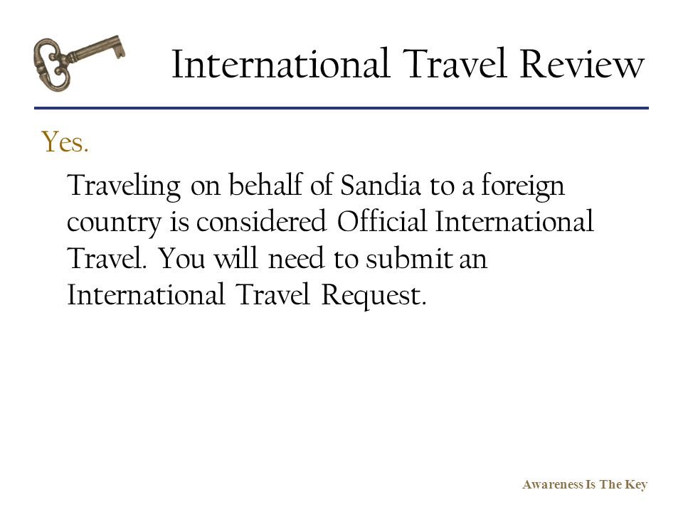 Awareness Is The Key International Travel Review Yes. Traveling on behalf of Sandia to a foreign country is considered Official International Travel.