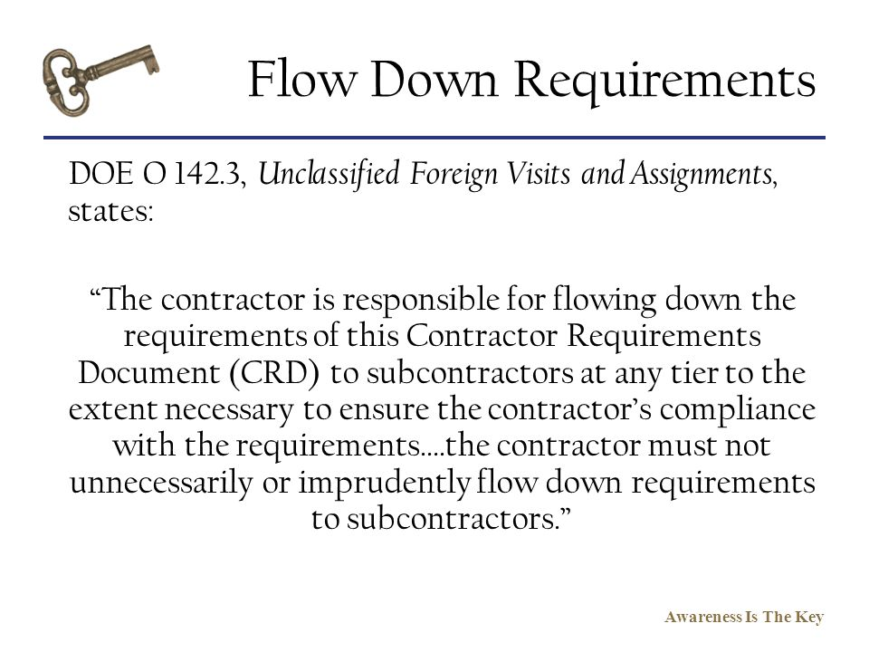 Awareness Is The Key Flow Down Requirements DOE O 142.3, Unclassified Foreign Visits and Assignments, states: The contractor is responsible for flowin