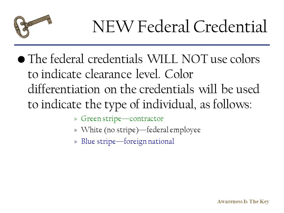 Awareness Is The Key NEW Federal Credential The federal credentials WILL NOT use colors to indicate clearance level. Color differentiation on the cred
