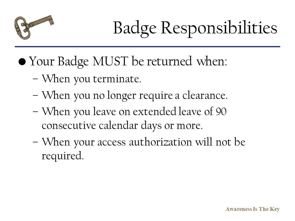 Awareness Is The Key Badge Responsibilities Your Badge MUST be returned when: –When you terminate. –When you no longer require a clearance. –When you