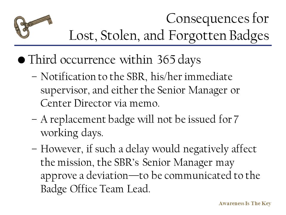 Awareness Is The Key Consequences for Lost, Stolen, and Forgotten Badges Third occurrence within 365 days –Notification to the SBR, his/her immediate