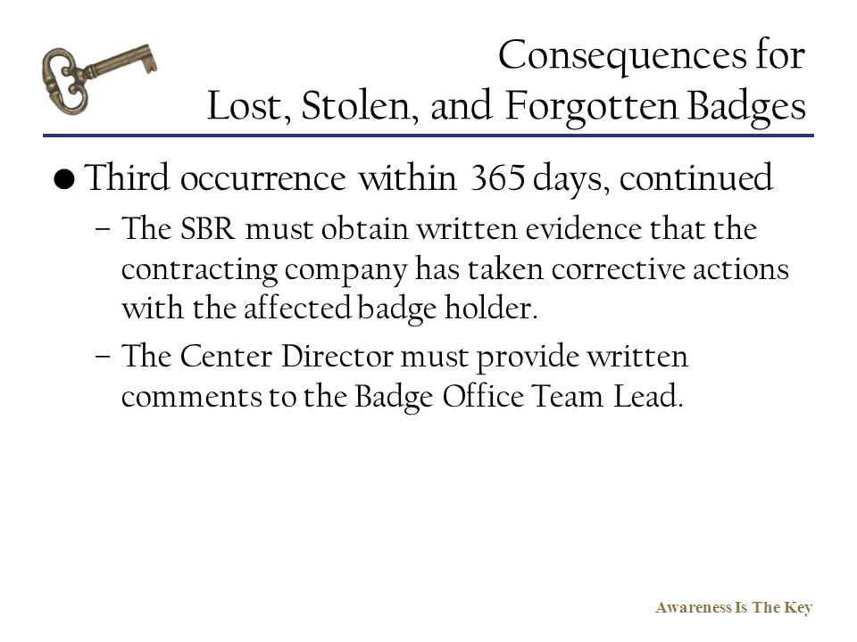 Awareness Is The Key Consequences for Lost, Stolen, and Forgotten Badges Third occurrence within 365 days, continued –The SBR must obtain written evid