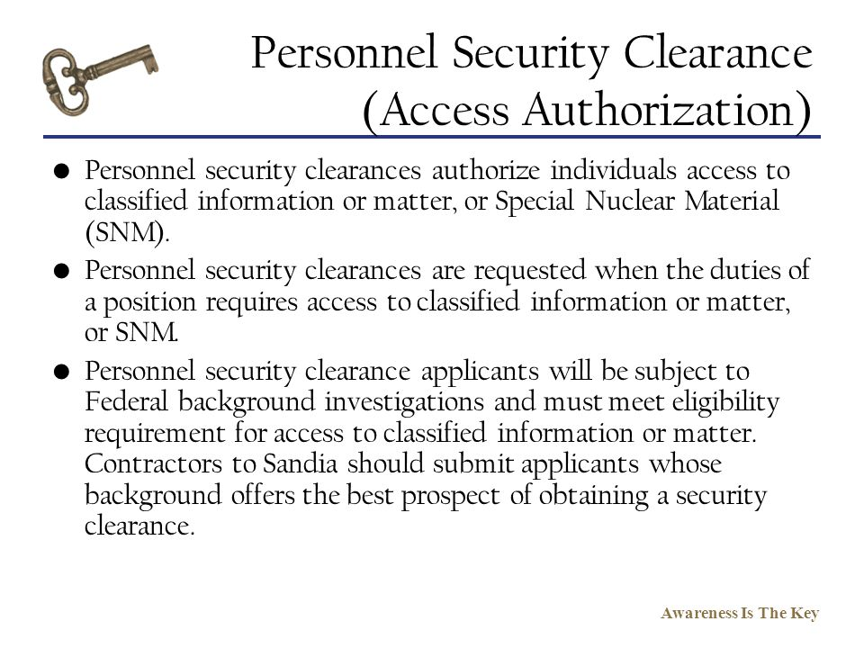 Awareness Is The Key Personnel Security Clearance (Access Authorization) Personnel security clearances authorize individuals access to classified info