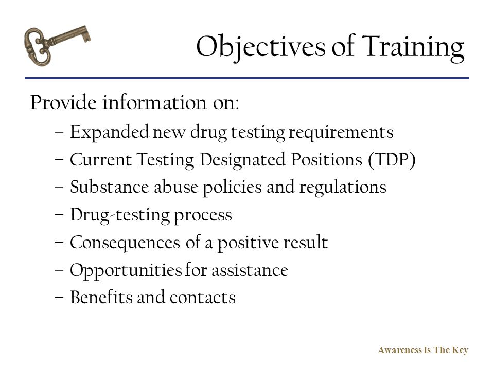 Awareness Is The Key Objectives of Training Provide information on: –Expanded new drug testing requirements –Current Testing Designated Positions (TDP