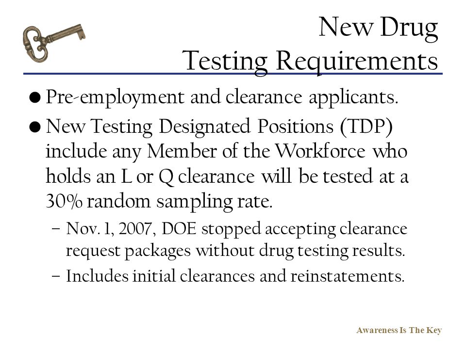 Awareness Is The Key New Drug Testing Requirements Pre-employment and clearance applicants. New Testing Designated Positions (TDP) include any Member
