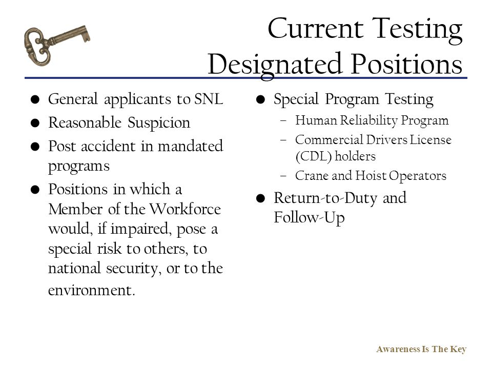 Awareness Is The Key Current Testing Designated Positions General applicants to SNL Reasonable Suspicion Post accident in mandated programs Positions