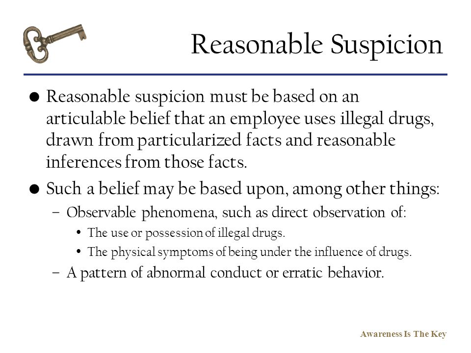 Awareness Is The Key Reasonable Suspicion Reasonable suspicion must be based on an articulable belief that an employee uses illegal drugs, drawn from