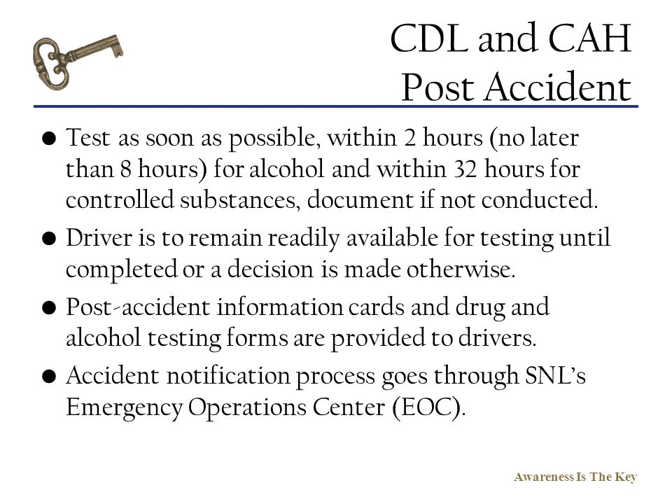 Awareness Is The Key CDL and CAH Post Accident Test as soon as possible, within 2 hours (no later than 8 hours) for alcohol and within 32 hours for co