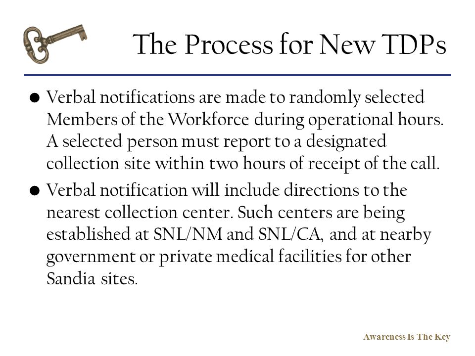 Awareness Is The Key The Process for New TDPs Verbal notifications are made to randomly selected Members of the Workforce during operational hours. A